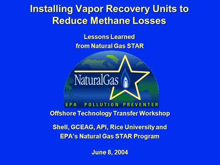 Installing Vapor Recovery Units to Reduce Methane Losses Lessons Learned from Natural Gas STAR Offshore Technology Transfer Workshop Shell, GCEAG, API,