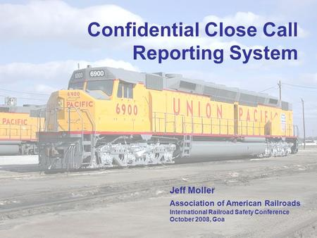 1 Confidential Close Call Reporting System Jeff Moller Association of American Railroads International Railroad Safety Conference October 2008, Goa.