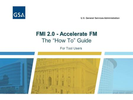 "U.S. General Services Administration FMI 2.0 - Accelerate FM FMI 2.0 - Accelerate FM The ""How To"" Guide For Tool Users."