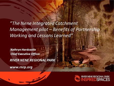 "RIVER NENE REGIONAL PARK www.rnrp.org Kathryn Hardcastle Chief Executive Officer ""The Nene Integrated Catchment Management pilot – Benefits of Partnership."