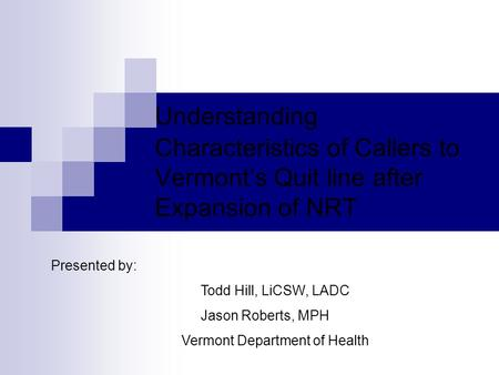 Understanding Characteristics of Callers to Vermont's Quit line after Expansion of NRT Presented by: Todd Hill, LiCSW, LADC Jason Roberts, MPH Vermont.