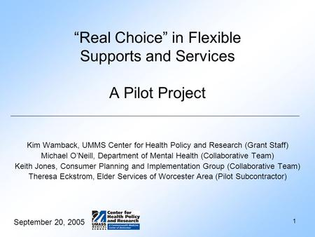 "September 20, 2005 1 ""Real Choice"" in Flexible Supports and Services A Pilot Project Kim Wamback, UMMS Center for Health Policy and Research (Grant Staff)"