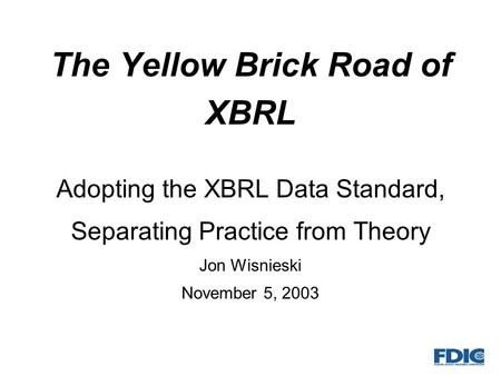 The Yellow Brick Road of XBRL Adopting the XBRL Data Standard, Separating Practice from Theory Jon Wisnieski November 5, 2003.