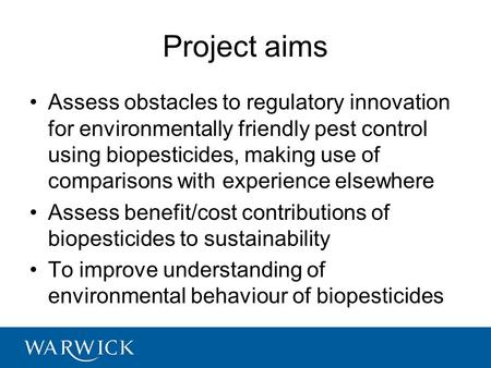 1 Project aims Assess obstacles to regulatory innovation for environmentally friendly pest control using biopesticides, making use of comparisons with.