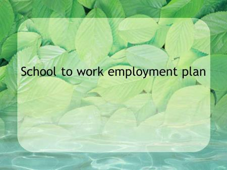 School to work employment plan. Assignment Choose a career in the horticulture industry Consider high school academic courses, horticulture and other.