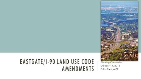 EASTGATE/I-90 LAND USE CODE AMENDMENTS Planning Commission October 14, 2015 Erika Rhett, AICP.