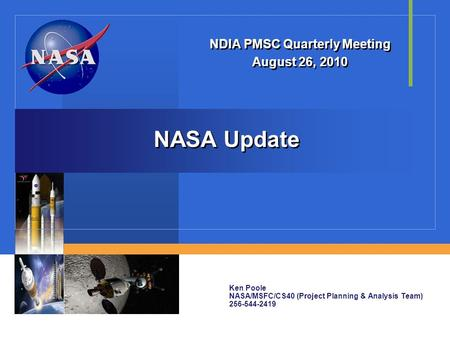 NASA Update NDIA PMSC Quarterly Meeting August 26, 2010 NDIA PMSC Quarterly Meeting August 26, 2010 Ken Poole NASA/MSFC/CS40 (Project Planning & Analysis.