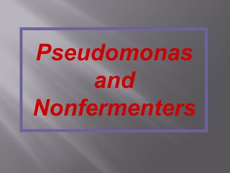 Pseudomonas and Nonfermenters.  Opportunistic Pathogens of Plants, Animals, and Humans  Many Taxonomic Changes in Last Decade  Clinically Important.