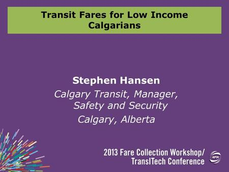 Transit Fares for Low Income Calgarians Stephen Hansen Calgary Transit, Manager, Safety and Security Calgary, Alberta.