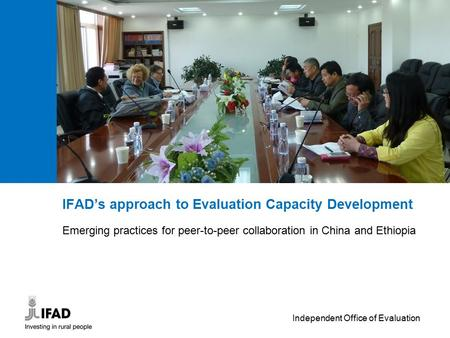 Independent Office of Evaluation IFAD's approach to Evaluation Capacity Development Emerging practices for peer-to-peer collaboration in China and Ethiopia.