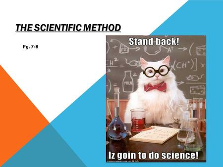 THE SCIENTIFIC METHOD Pg. 7-8 WHAT IS THE SCIENTIFIC METHOD? A systematic approach to problem solving. A method that is applied in all scientific investigations.