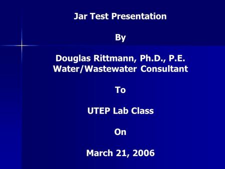 Jar Test Presentation By Douglas Rittmann, Ph.D., P.E. Water/Wastewater Consultant To UTEP Lab Class On March 21, 2006.