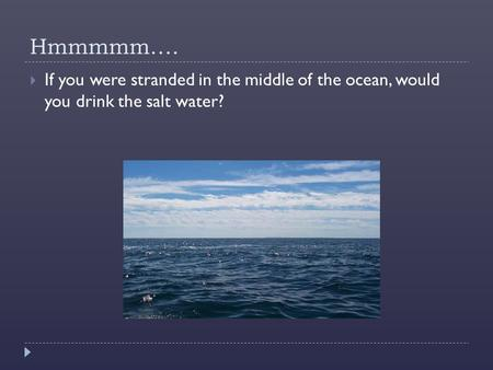 Hmmmmm….  If you were stranded in the middle of the ocean, would you drink the salt water?