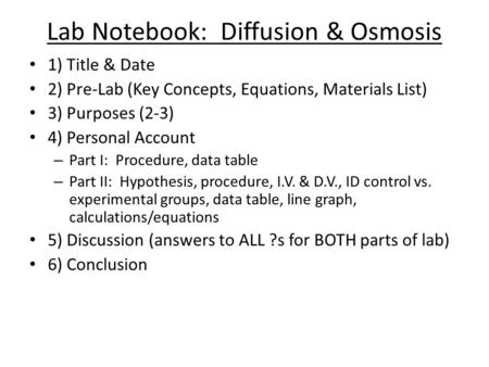 Lab Notebook: Diffusion & Osmosis 1) Title & Date 2) Pre-Lab (Key Concepts, Equations, Materials List) 3) Purposes (2-3) 4) Personal Account – Part I: