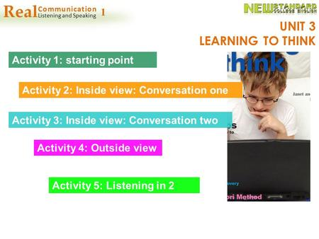 UNIT 3 LEARNING TO THINK Activity 1: starting point Activity 2: Inside view: Conversation one Activity 3: Inside view: Conversation two Activity 4: Outside.