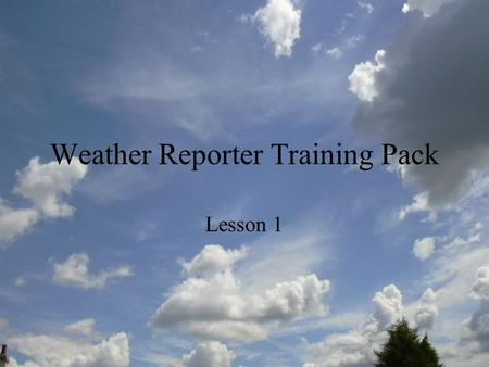 Weather Reporter Training Pack Lesson 1. Weather Forecasting Training Course You have been successfully enrolled onto a Weather Forecaster Training Course.