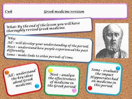 Cwk Greek medicine revision What: By the end of the lesson you will have thoroughly revised Greek medicine. All – understand the key ideas about Greek.