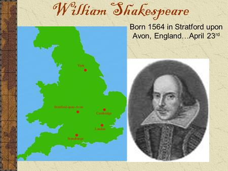 William Shakespeare Born 1564 in Stratford upon Avon, England … April 23 rd.