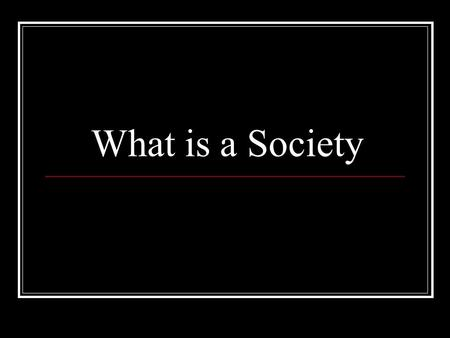 What is a Society. Defenition A society or a human society is a group of people related to each other through persistent relations such as social status,