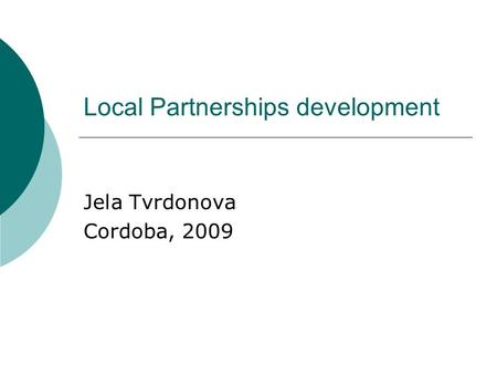 Local Partnerships development Jela Tvrdonova Cordoba, 2009.