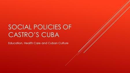 SOCIAL POLICIES OF CASTRO'S CUBA Education, Health Care and Cuban Culture.