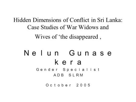 Hidden Dimensions of Conflict in Sri Lanka: Case Studies of War Widows and Wives of 'the disappeared, Nelun Gunase kera Gender Specialist ADB SLRM October.