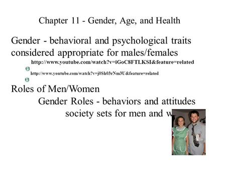 Chapter 11 - Gender, Age, and Health Gender - behavioral and psychological traits considered appropriate for males/females Roles of Men/Women Gender Roles.