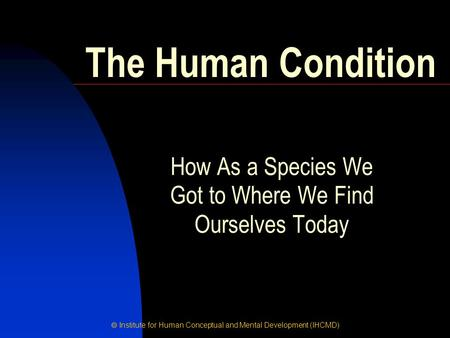  Institute for Human Conceptual and Mental Development (IHCMD) How As a Species We Got to Where We Find Ourselves Today The Human Condition.