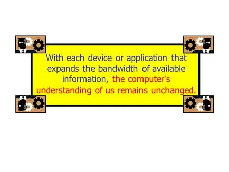 With each device or application that expands the bandwidth of available information, the computer ' s understanding of us remains unchanged.