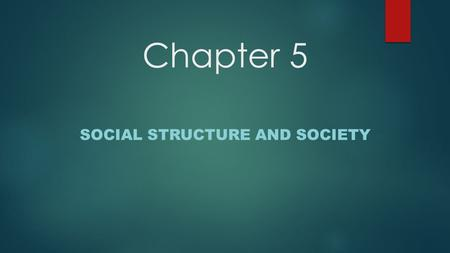 Chapter 5 SOCIAL STRUCTURE AND SOCIETY. Social Structure and Status  Social Structure- the pattern of social relationships within a group. -Helps people.
