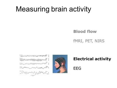 Measuring brain activity Blood flow fMRI, PET, NIRS Electrical activity EEG.