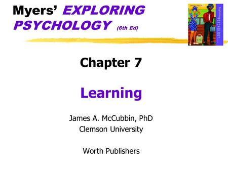 Myers' EXPLORING PSYCHOLOGY (6th Ed) Chapter 7 Learning James A. McCubbin, PhD Clemson University Worth Publishers.