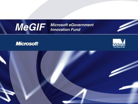 MeGIF Overview Joint initiative between Microsoft and the Victorian State Government Primary purpose of MeGIF is to: –Stimulate productivity & efficiency.