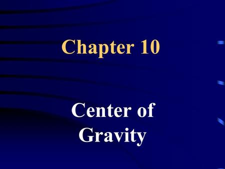 Chapter 10 Center of Gravity. 10.1 Center of Gravity Center of Gravity – (CG) the point at the center of its weight distribution.