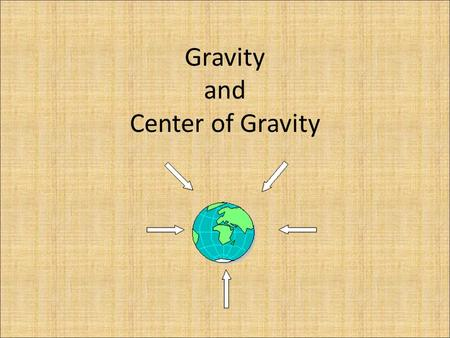 Gravity and Center of Gravity. What do you know about gravity? Gravity is a force that pulls things together based on there mass and how close they are.