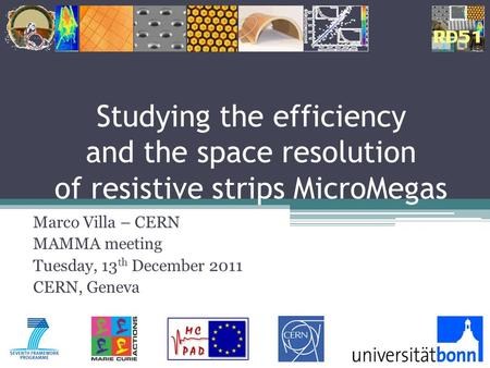 Studying the efficiency and the space resolution of resistive strips MicroMegas Marco Villa – CERN MAMMA meeting Tuesday, 13 th December 2011 CERN, Geneva.