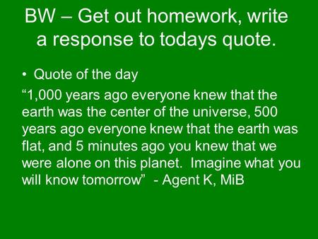 "BW – Get out homework, write a response to todays quote. Quote of the day ""1,000 years ago everyone knew that the earth was the center of the universe,"
