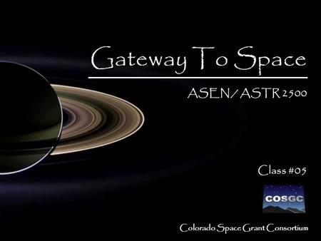Colorado Space Grant Consortium Gateway To Space ASEN / ASTR 2500 Class #05 Gateway To Space ASEN / ASTR 2500 Class #05.