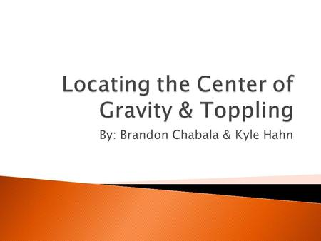 By: Brandon Chabala & Kyle Hahn.  Point at the center of an object's weight distribution, where the force of gravity can be considered to act  All shapes.