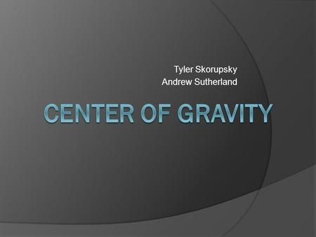 Tyler Skorupsky Andrew Sutherland.  The center of gravity of an object is the point at the center of its weight distribution.