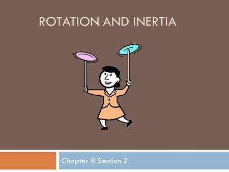 ROTATION AND INERTIA Chapter 8 Section 2. Center of Mass  Center of Mass – The point at which all the mass of the body can be considered to the concentrated.