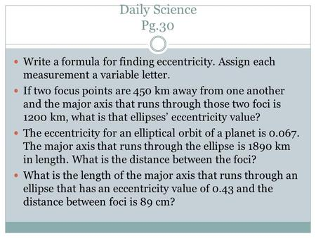Daily Science Pg.30 Write a formula for finding eccentricity. Assign each measurement a variable letter. If two focus points are 450 km away from one another.