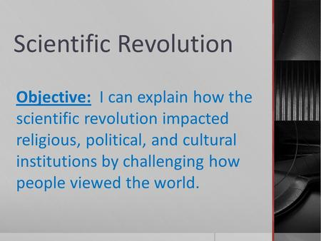 Scientific Revolution Objective: I can explain how the scientific revolution impacted religious, political, and cultural institutions by challenging how.
