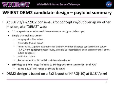 "WFIRST DRM2 candidate design – payload summary At SDT7 3/1-2/2012 consensus for concepts w/out overlap w/ other mission, aka ""DRM2"" was: 1.1m aperture,"