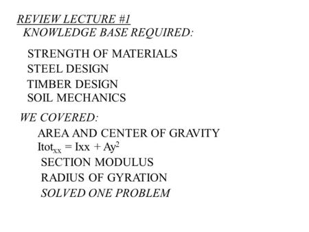 REVIEW LECTURE #1 KNOWLEDGE BASE REQUIRED: STRENGTH OF MATERIALS STEEL DESIGN TIMBER DESIGN SOIL MECHANICS WE COVERED: AREA AND CENTER OF GRAVITY Itot.