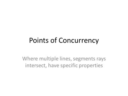 Points of Concurrency Where multiple lines, segments rays intersect, have specific properties.