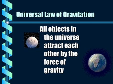 Universal Law of Gravitation All objects in the universe attract each other by the force of gravity.