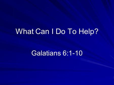 What Can I Do To Help? Galatians 6:1-10. Good Question Often asked –Desire to be involved –Measure of personal commitment Answer in the text –Live in.