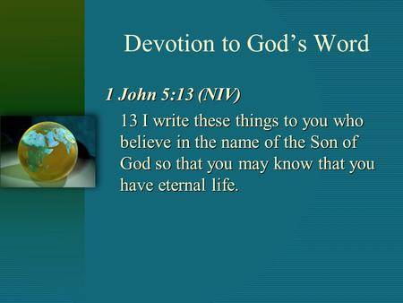 Devotion to God's Word 1 John 5:13 (NIV) 13 I write these things to you who believe in the name of the Son of God so that you may know that you have eternal.