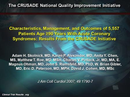 Clinical Trial Results. org Characteristics, Management, and Outcomes of 5,557 Patients Age ≥90 Years With Acute Coronary Syndromes: Results From the CRUSADE.
